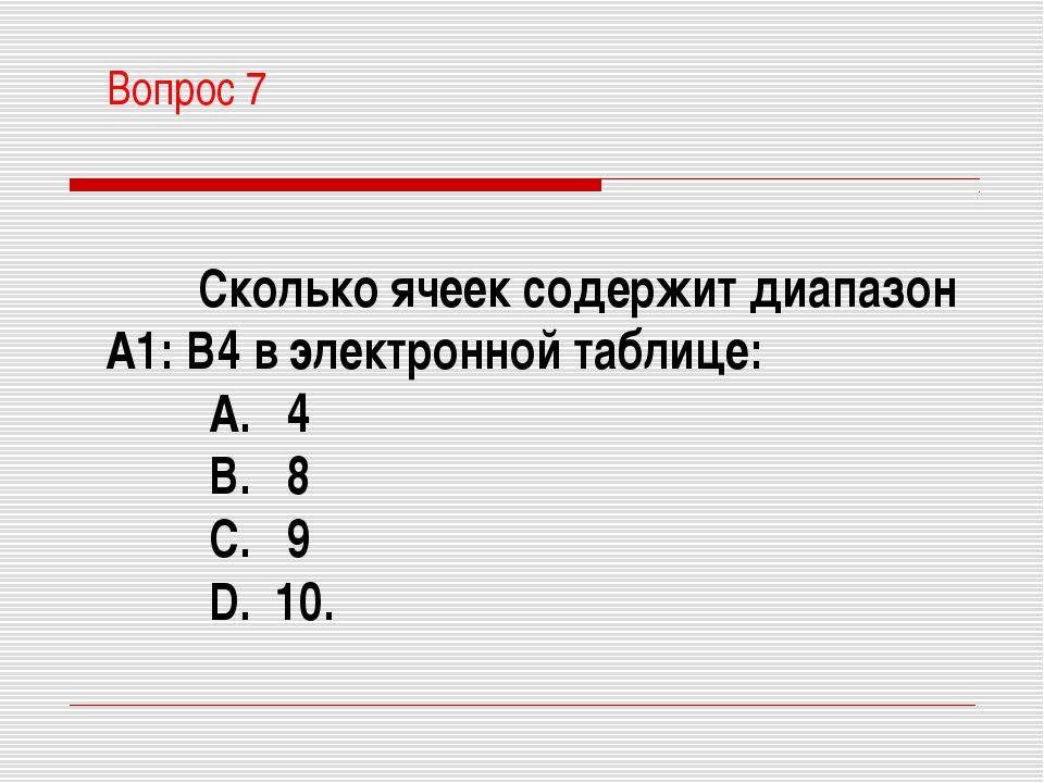Вопрос 7 Сколько ячеек содержит диапазон А1: В4 в электронной таблице: A. 4...