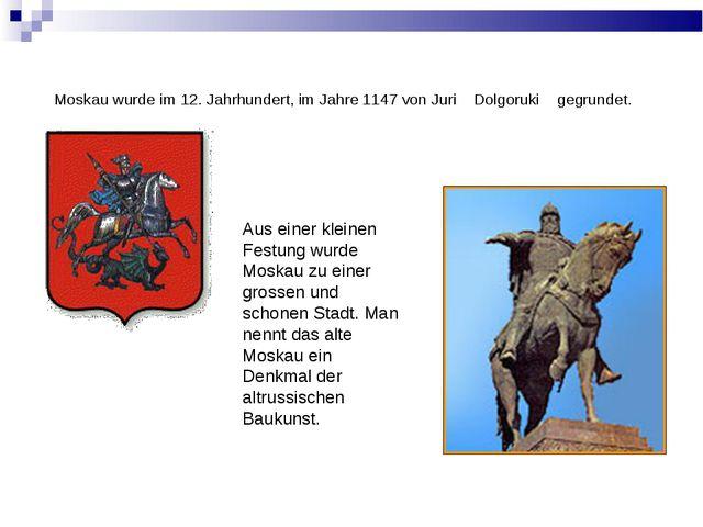 Moskau wurde im 12. Jahrhundert, im Jahre 1147 von Juri Dolgoruki gegrundet....