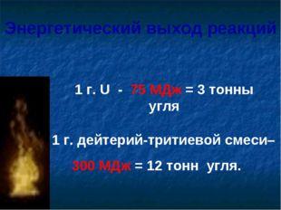 1 г. U - 75 МДж = 3 тонны угля 1 г. дейтерий-тритиевой смеси– 300 МДж = 12 то
