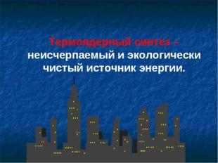 Термоядерный синтез – неисчерпаемый и экологически чистый источник энергии.