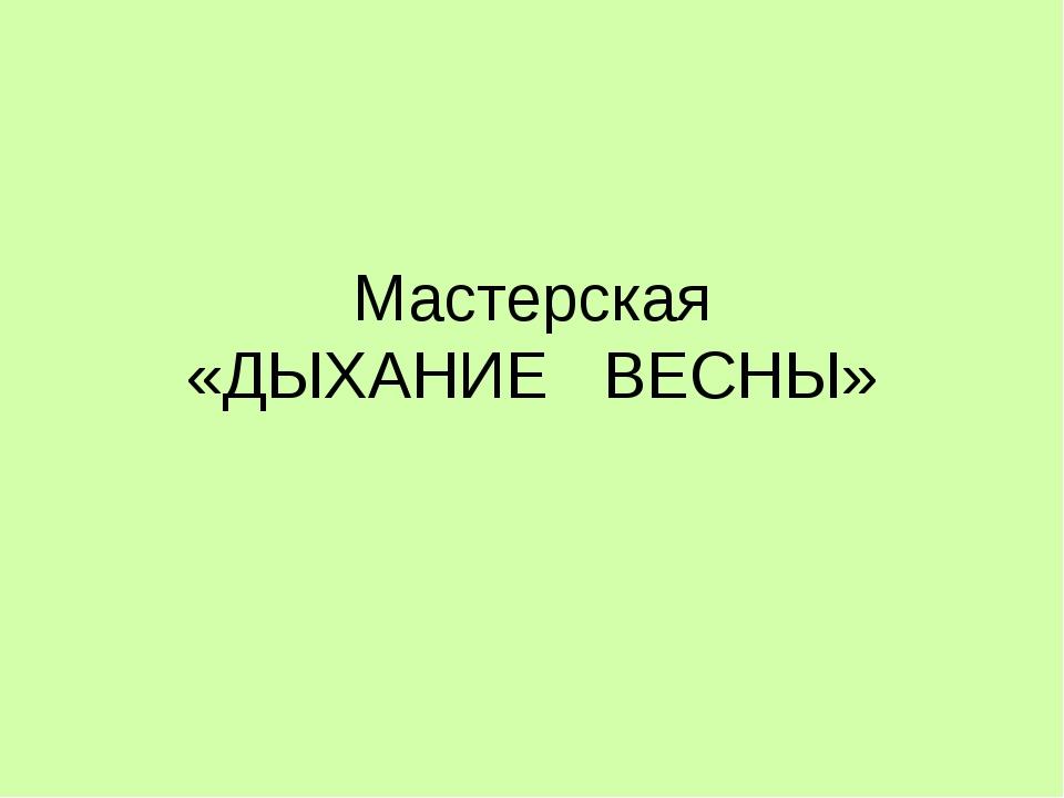 Мастерская «ДЫХАНИЕ ВЕСНЫ»