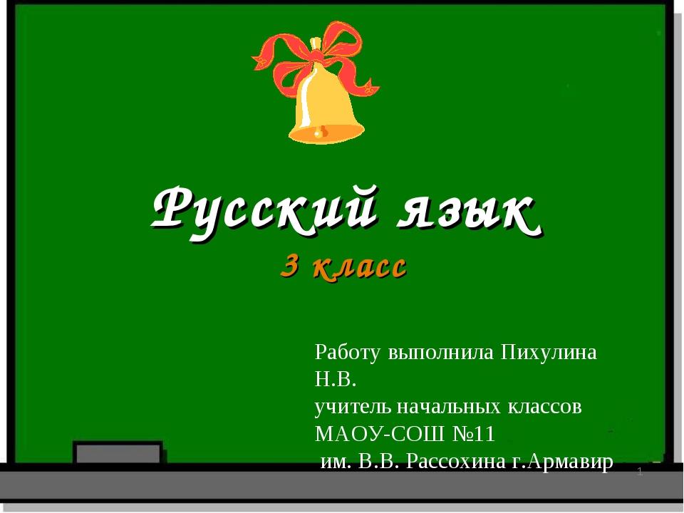 Русский язык 3 класс * Работу выполнила Пихулина Н.В. учитель начальных класс...