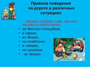 Правила поведения на дороге в различных ситуациях: Играть следует там, где не