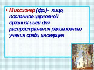 Миссионер (фр.)- лицо, посланное церковной организацией для распространения р