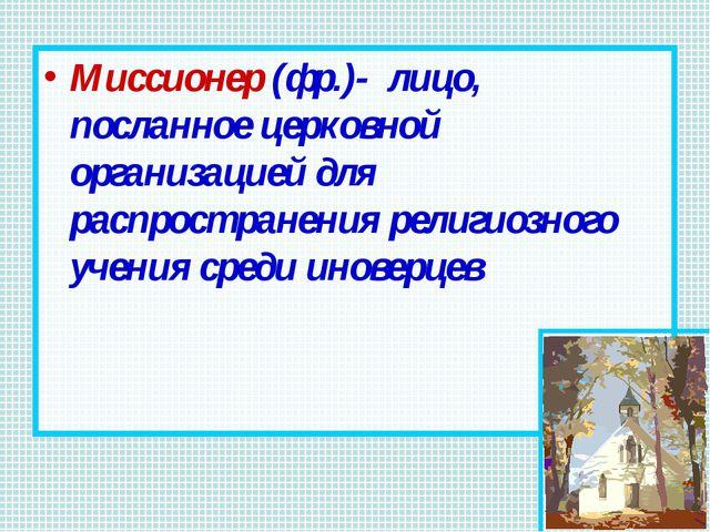 Миссионер (фр.)- лицо, посланное церковной организацией для распространения р...