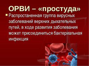 ОРВИ – «простуда» Распростаненная группа вирусных заболеваний верхних дыхател