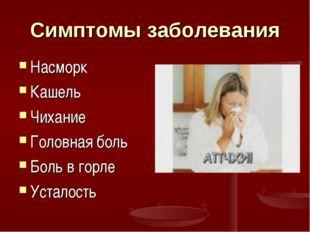 Симптомы заболевания Насморк Кашель Чихание Головная боль Боль в горле Устало