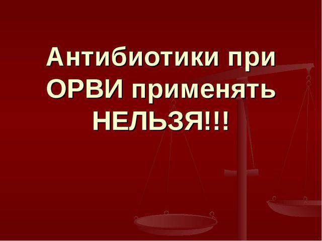 Антибиотики при ОРВИ применять НЕЛЬЗЯ!!!