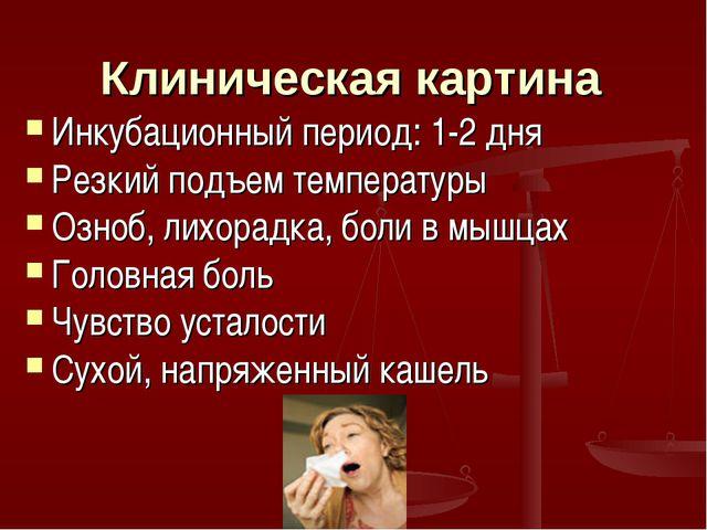 Клиническая картина Инкубационный период: 1-2 дня Резкий подъем температуры О...