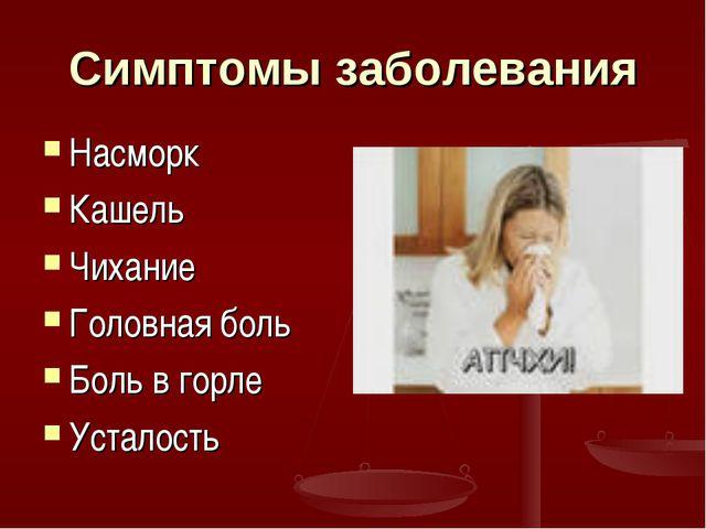 Симптомы заболевания Насморк Кашель Чихание Головная боль Боль в горле Устало...
