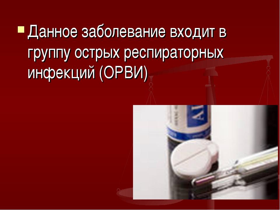 Данное заболевание входит в группу острых респираторных инфекций (ОРВИ)