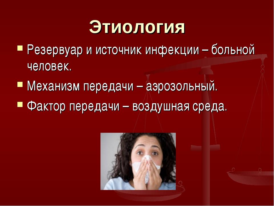 Этиология Резервуар и источник инфекции – больной человек. Механизм передачи...