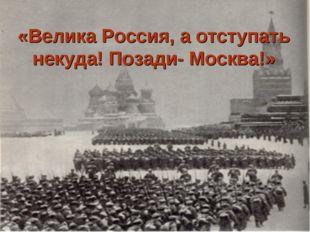 «Велика Россия, а отступать некуда! Позади- Москва!»