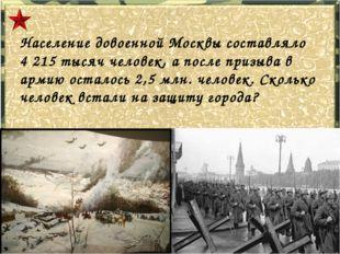 Население довоенной Москвы составляло 4 215 тысяч человек, а после призыва в