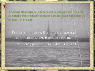 Блокада Ленинграда длилась с 8 сентября 1941 года по 27 января 1944 года (бл