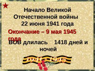 Начало Великой Отечественной войны 22 июня 1941 года ВОВ длилась 1418 дней и
