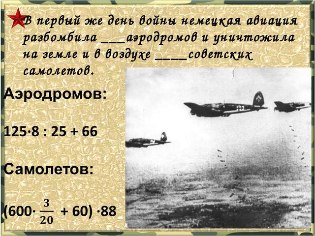 В первый же день войны немецкая авиация разбомбила ___аэродромов и уничтожила...