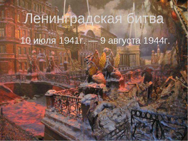 Ленинградская битва 10 июля 1941г. — 9 августа 1944г.