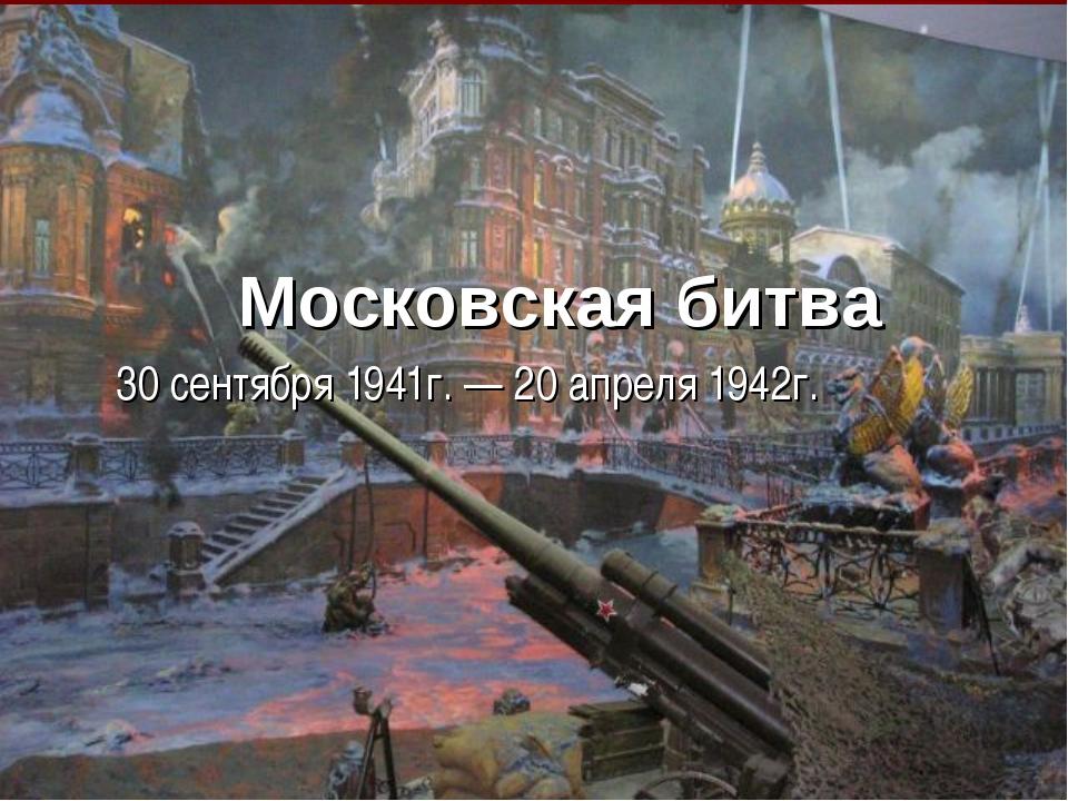 Московская битва 30 сентября 1941г. — 20 апреля 1942г.