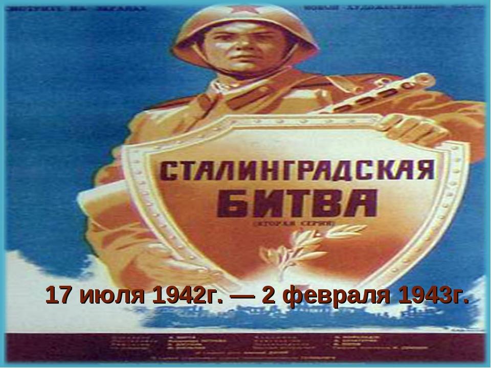 17 июля 1942г. — 2 февраля 1943г.