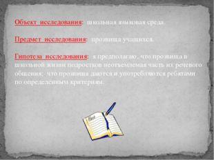 Объект исследования: школьная языковая среда. Предмет исследования: прозвища