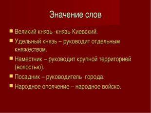 Значение слов Великий князь -князь Киевский. Удельный князь – руководит отдел