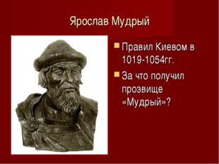 Ярослав Мудрый Правил Киевом в 1019-1054гг. За что получил прозвище «Мудрый»?