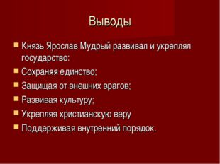 Выводы Князь Ярослав Мудрый развивал и укреплял государство: Сохраняя единств