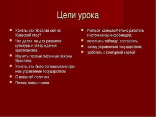 Цели урока Узнать, как Ярослав сел на Киевский стол? Что делал он для развити