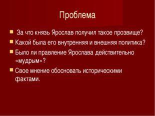 Проблема За что князь Ярослав получил такое прозвище? Какой была его внутренн