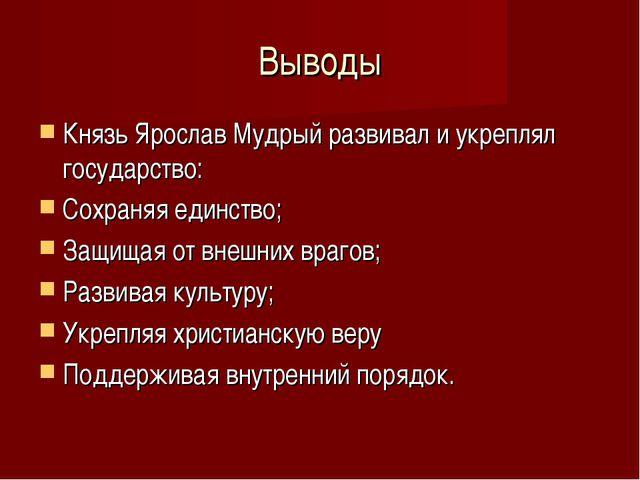 Выводы Князь Ярослав Мудрый развивал и укреплял государство: Сохраняя единств...
