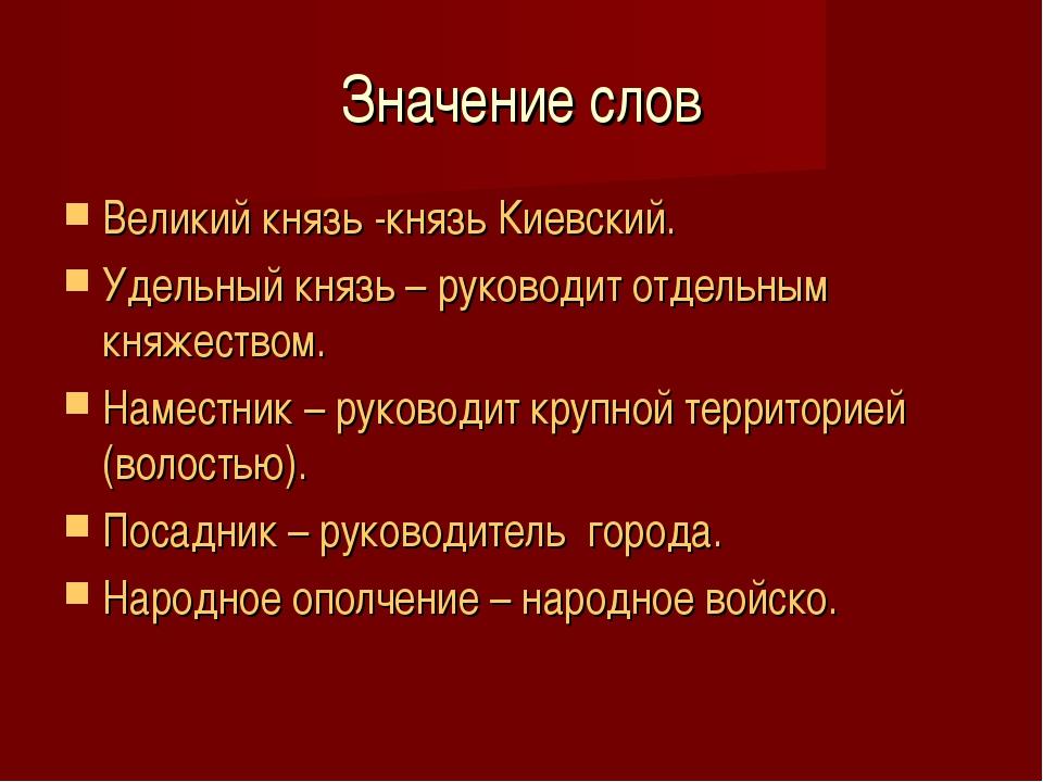 Значение слов Великий князь -князь Киевский. Удельный князь – руководит отдел...