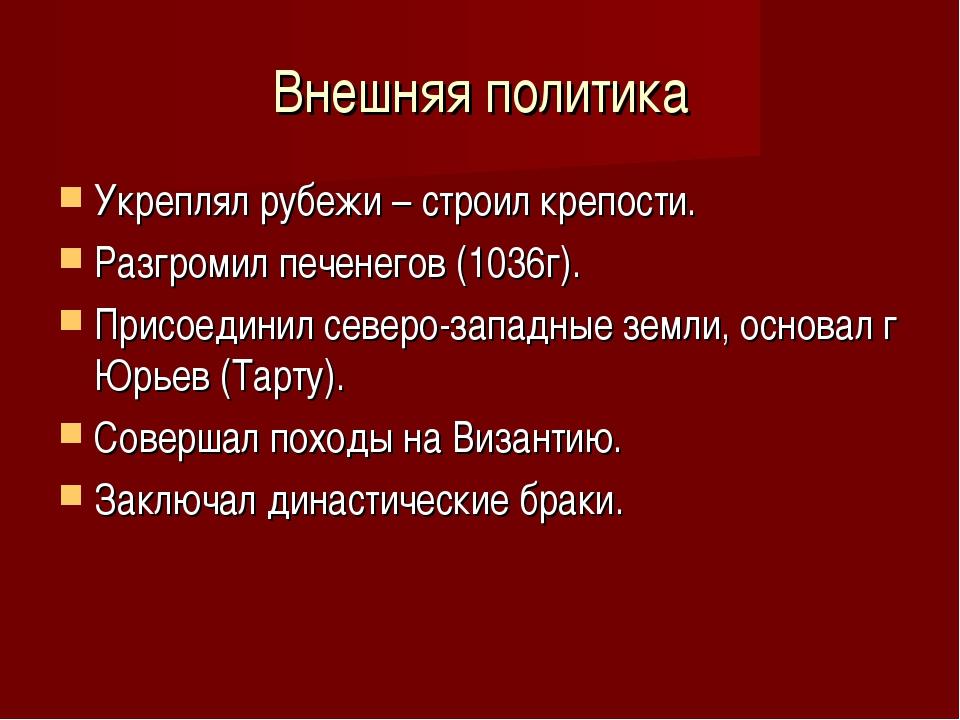 Внешняя политика Укреплял рубежи – строил крепости. Разгромил печенегов (1036...