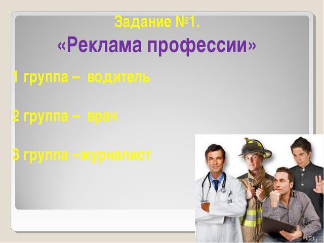 Задание №1. «Реклама профессии» 1 группа – водитель 2 группа – врач 3 группа...