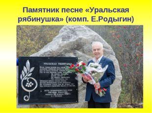 Памятник песне «Уральская рябинушка» (комп. Е.Родыгин)