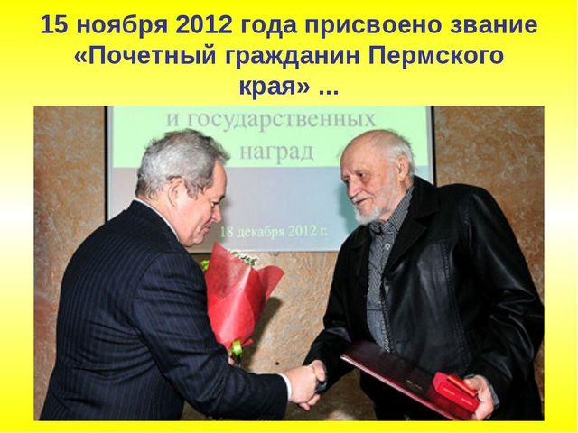 15 ноября 2012 года присвоено звание «Почетный гражданин Пермского края» ...