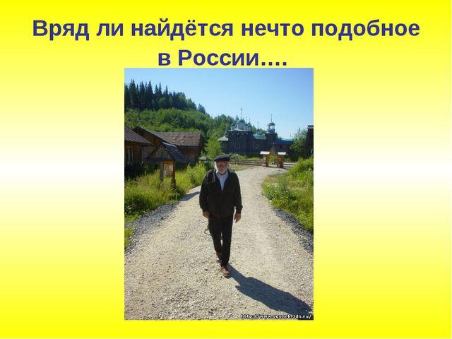 Вряд ли найдётся нечто подобное в России….