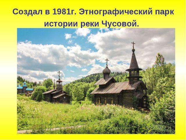 Cоздал в 1981г. Этнографический парк истории реки Чусовой.