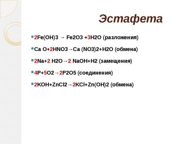 Эстафета 2Fe(OH)3 → Fe2O3 +3H2O (разложения) Ca O+2HNO3→Ca (NO3)2+H2O (обмен...