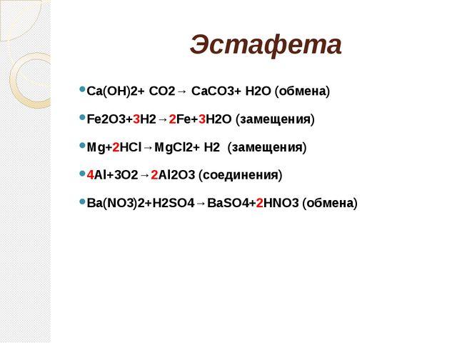 Эстафета Ca(OH)2+ CO2→ CaCO3+ H2O (обмена) Fe2O3+3H2→2Fe+3H2O (замещения) Mg...