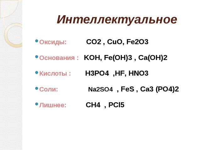Интеллектуальное Оксиды: CO2 , CuO, Fe2O3 Основания : KOH, Fe(OH)3 , Ca(OH)2...