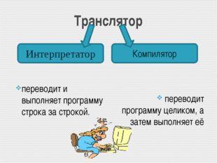 Транслятор переводит и выполняет программу строка за строкой. переводит прогр