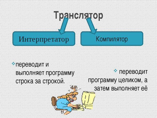 Транслятор переводит и выполняет программу строка за строкой. переводит прогр...