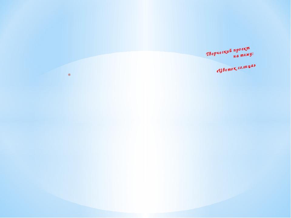 Творческий проект на тему: «Цветок солнца»