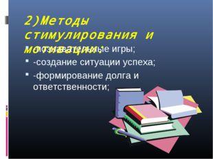 2)Методы стимулирования и мотивации: -познавательные игры; -создание ситуации