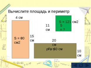 Вычислите площадь и периметр 15 см 4 см S = 60 см2 S = ? 20 см 10 см Р = ? Р=