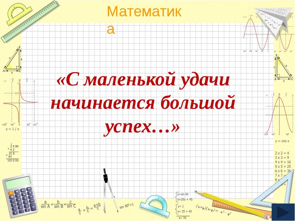«С маленькой удачи начинается большой успех…» Математика