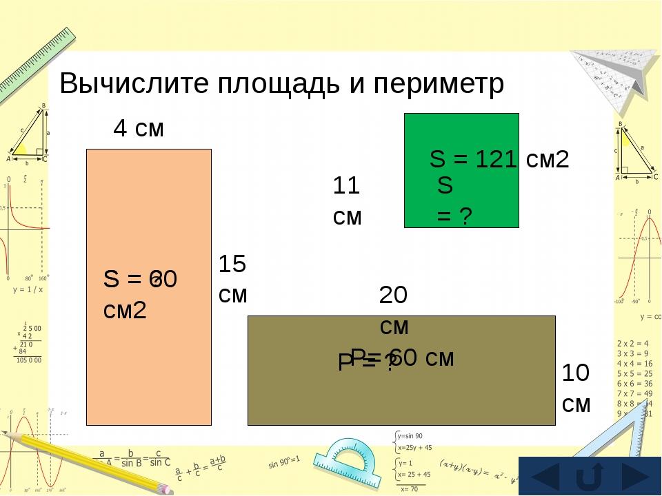 Вычислите площадь и периметр 15 см 4 см S = 60 см2 S = ? 20 см 10 см Р = ? Р=...