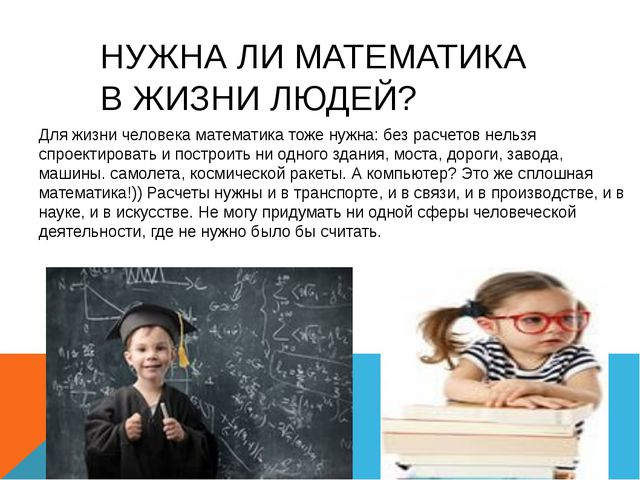 НУЖНА ЛИ МАТЕМАТИКА В ЖИЗНИ ЛЮДЕЙ? Для жизни человека математика тоже нужна:...