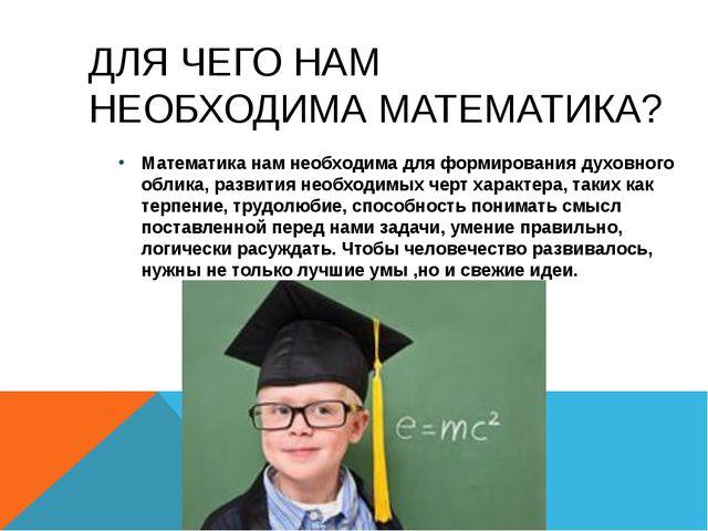 ДЛЯ ЧЕГО НАМ НЕОБХОДИМА МАТЕМАТИКА? Математика нам необходима для формировани...